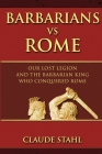 Barbarians Vs Rome: Our Lost Legion And The Barbarian King Who Conquered Rome Cover Image