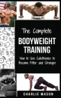 The Complete Bodyweight Training (bodyweight strength training anatomy bodyweight scales bodyweight training bodyweight exercises bodyweight workout) Cover Image