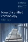 Toward a Unified Criminology: Integrating Assumptions about Crime, People and Society (New Perspectives in Crime #1) Cover Image