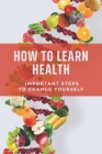 How To Learn Health: Important Steps To Change Yourself: Taste Good Healthy Recipes Cover Image