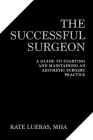 The Successful Surgeon: A Guide to Starting and Maintaining  an Aesthetic Surgery Practice Cover Image