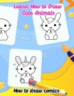 Learn how to draw cute animals; How to draw comics: Easy step by step drawings book for kids, amazing for boys and girls, Cover Image