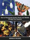 How To Photograph Garden Plants and Wildlife Through Four Seasons Cover Image