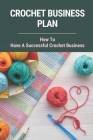 Crochet Business Plan: How To Have A Successful Crochet Business: Crochet Business Opportunities Cover Image