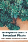 The Beginner's Guide To Succulent Plants: How To Grow And Decorate With Succulents: Succulent Plants Meaning Cover Image