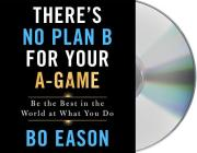 There's No Plan B for Your A-Game: Be the Best in the World at What You Do Cover Image