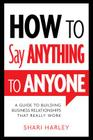 How to Say Anything to Anyone: A Guide to Building Business Relationships That Really Work Cover Image