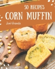 50 Corn Muffin Recipes: A Corn Muffin Cookbook to Fall In Love With Cover Image