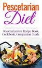 Pescetarian Diet: Pescetarianism Recipe Book, Cookbook, Companion Guide Cover Image
