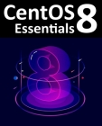 CentOS 8 Essentials: Learn to Install, Administer and Deploy CentOS 8 Systems Cover Image