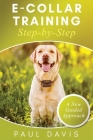 E-Collar Training Step-byStep A How-To Innovative Guide to Positively Train Your Dog through Ecollars; Tips and Tricks and Effective Techniques for Di Cover Image