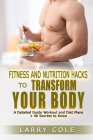 Fitness and Nutrition Hacks to Transform Your Body: A Detailed Guide Workout and Diet Plans + 46 Secrets to Know Cover Image