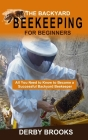The Backyard Beekeeping For Beginners: All You Need to Know to Become a Successful Backyard Beekeeper Cover Image