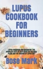 Lupus Cookbook for Beginners: Lupus Cookbook for Beginners: The Complete Step by Step Guide on the Meal Plean and the Recipes of Lupus Diet Cover Image