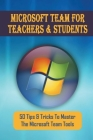 Microsoft Team For Teachers & Students: 50 Tips & Tricks To Master The Microsoft Team Tools: How To Live Streams With Microsoft Teams Cover Image