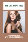 Hair Care Recipes Guide: Get Great Hair With Homemade Recipes: Natural Hair Care Recipes Cover Image