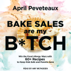 Bake Sales Are My B*tch: Win the Food Allergy Wars with 60+ Recipes to Keep Kids Safe and Parents Sane Cover Image