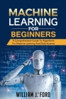Machine Learning for Beginners: A Comprehensive Guide To Algorithms For Machine Learning And Data Science Cover Image