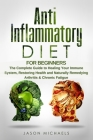 Anti-Inflammatory Diet for Beginners: The Complete Guide to Healing Your Immune System, Restoring Health and Naturally Remedying Arthritis & Chronic F Cover Image