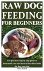 Raw Dog Feeding for Beginners: The practical step by step guide to homemade raw and natural nutrition foods for dog your dog Cover Image