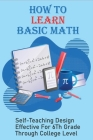 How To Learn Basic Math: Self-Teaching Design Effective For 6Th Grade Through College Level: Basic Maths Questions Cover Image