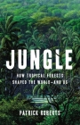 Jungle: How Tropical Forests Shaped the World—and Us Cover Image