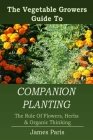 Companion Planting: The Vegetable Gardeners Guide To The Role Of Flowers, Herbs, And Organic Thinking Cover Image