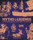 Myths and Legends: An Illustrated Guide to Their Origins and Meanings Cover Image
