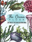 The Ocean Floor - Bottom of the Ocean Coloring Book: Ocean Coloring Books for Adults With a lot of Coloring FIsh - Make a Trip to the Ocean Life! Cover Image