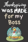 Thanksgiving Was Made For My Boss: Thanksgiving Notebook - Who Else Has A Wonderful Boss? There isn't a Better Way to Start the Day or go to Bed than Cover Image