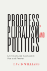 Progress, Pluralism, and Politics: Liberalism and Colonialism, Past and Present (McGill-Queen's Studies in the History of Ideas #79) Cover Image