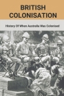 British Colonisation: History Of When Australia Was Colonised: Australian Army History Unit Books Cover Image
