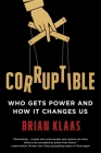Corruptible: Who Gets Power and How It Changes Us Cover Image