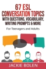 67 ESL Conversation Topics with Questions, Vocabulary, Writing Prompts & More: For Teenagers and Adults Cover Image