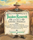 The Remarkable Rough-Riding Life of Theodore Roosevelt and the Rise of Empire America: Wild America Gets a Protector; Panama's Canal; The Big Stick & the Bull Moose; Kids, Pets, and Spitballs in the White House; and Much, Much More (Cheryl Harness Histories) Cover Image