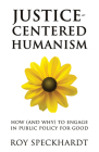 Justice-Centered Humanism: How (and Why) to Engage in Public Policy For Good (Humanism in Practice) Cover Image