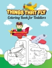 Things That Fly Coloring Book for Toddlers: Let's Pilot An Airplane Cover Image