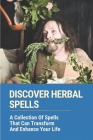 Discover Herbal Spells: A Collection Of Spells That Can Transform And Enhance Your Life: Improve Divination And Psychic Awareness Cover Image