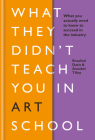 What They Didn't Teach You In Art School: What you need to know to survive as an artist Cover Image