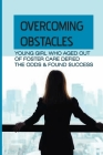 Overcoming Obstacles: Young Girl Who Aged Out Of Foster Care Defied The Odds & Found Success: Inspiring Tale To Give You Strength In Hard Ti Cover Image