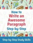 How to Write an Awesome Paragraph Step-by-Step: Step-by-Step Study Skills Cover Image