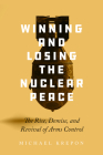 Winning and Losing the Nuclear Peace: The Rise, Demise, and Revival of Arms Control Cover Image