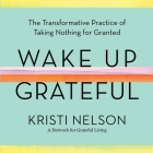 Wake Up Grateful Lib/E: The Transformative Practice of Taking Nothing for Granted Cover Image