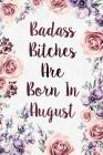 Badass Bitches Are Born In August: Funny Birthday Present Journal - Floral Gag Gift For Your Friend - Beautifully Lined 120 Pages Notebook For Women - Cover Image