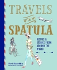 Travels with My Spatula: Recipes & stories from around the world Cover Image