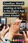 Goodbye, World!: Looking at Art in the Digital Age Cover Image