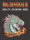 Big Dinosaur Adults Coloring Book: A Big Dinosaur Coloring Book with Unique Illustrations Including Velociraptor, Triceratops, Stegosaurus, and More V Cover Image
