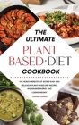 The Ultimate Plant-Based Diet Cookbook: The Health Benefits of Eating Easy and Delicious Plant-Based Diet Recipes, Increasing Energy and Losing Weight Cover Image