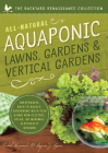 All-Natural Aquaponic Lawns, Gardens & Vertical Gardens: Inexpensive Back-to-Basics Gardening with Fish Using Non-Electric, Solar, or Minimal-Electricity Designs Cover Image