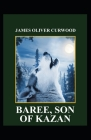 Baree, Son of Kazan: James Oliver Curwood (Classics, Literature, Action and Adventure, Westerns) [Annotated] Cover Image